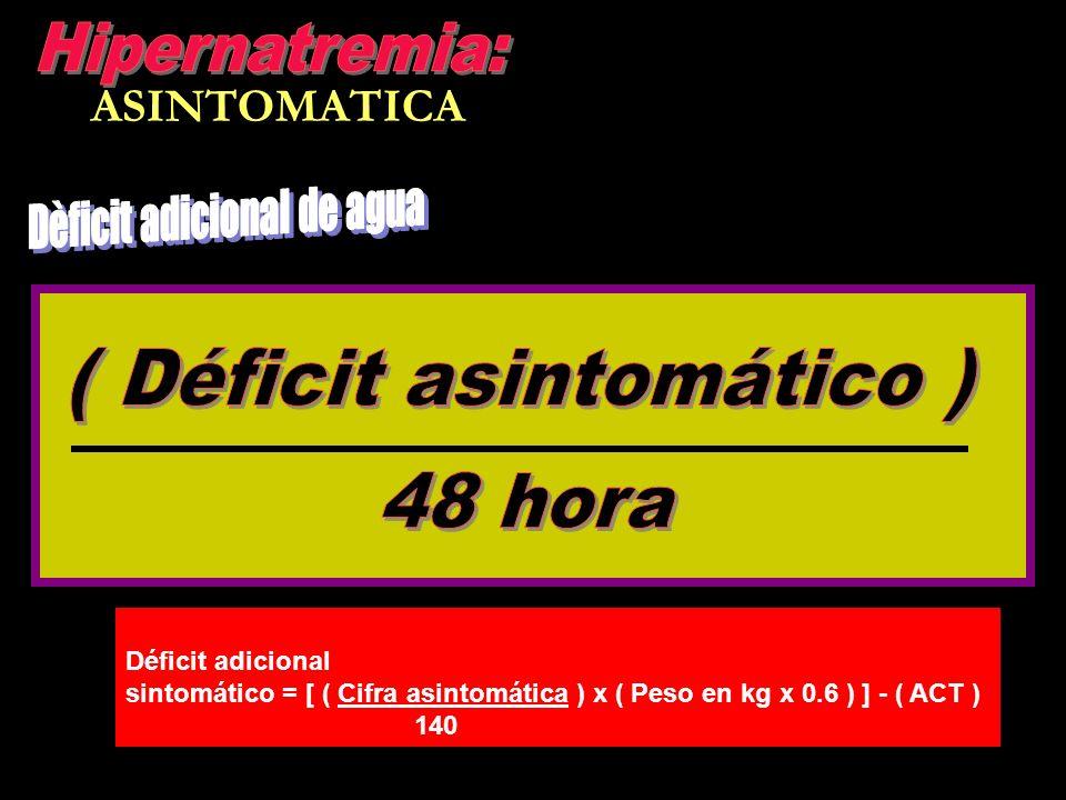 ASINTOMATICA Déficit adicional sintomático = [ ( Cifra asintomática ) x ( Peso en kg x 0.6 ) ] - ( ACT ) 140
