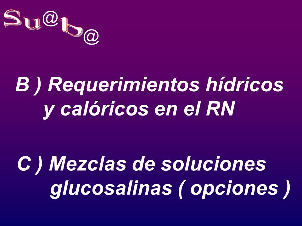 @ @ B ) Requerimientos hídricos y calóricos en el RN C ) Mezclas de soluciones glucosalinas ( opciones )