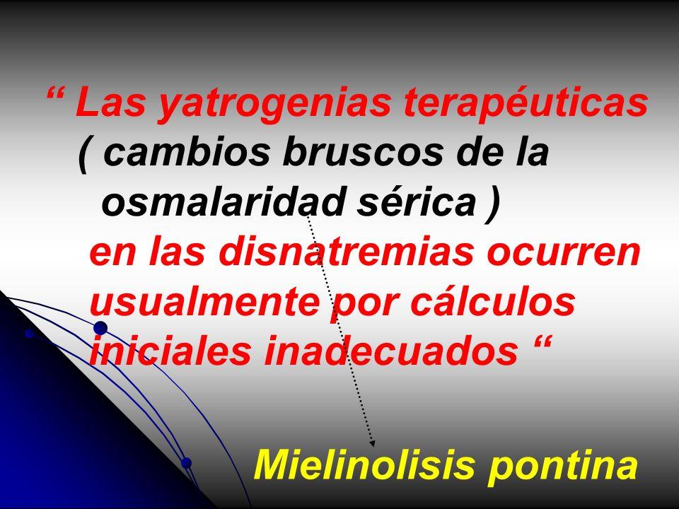 Las yatrogenias terapéuticas ( cambios bruscos de la osmalaridad sérica ) en las disnatremias ocurren usualmente por cálculos iniciales inadecuados Mi