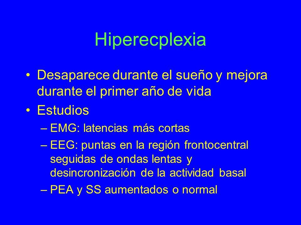 Hiperecplexia Desaparece durante el sueño y mejora durante el primer año de vida Estudios –EMG: latencias más cortas –EEG: puntas en la región frontoc