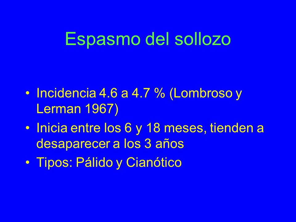 Espasmo del sollozo Incidencia 4.6 a 4.7 % (Lombroso y Lerman 1967) Inicia entre los 6 y 18 meses, tienden a desaparecer a los 3 años Tipos: Pálido y