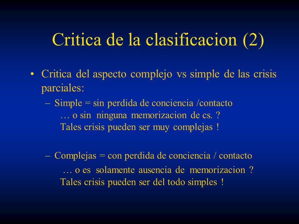 Critica de la clasificacion (2) Critica del aspecto complejo vs simple de las crisis parciales: –Simple = sin perdida de conciencia /contacto … o sin