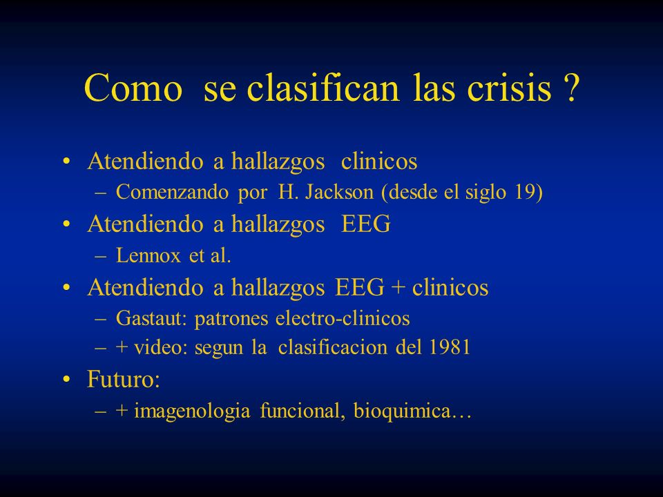 Historia de sistemas clasificacion : crisis epilepticas Gastaut 1970: C lassification Clinica y electroencefalografica de crisis epilepticas Commission, 1981: Proposal for revised clinical and electroencephalographic classification of epileptic seizures –Bancaud, Henriksen, Rubio-Donadieu, Seino, Dreifuss, Kiffin Penry –Aun la clasificacion oficial de crisis.