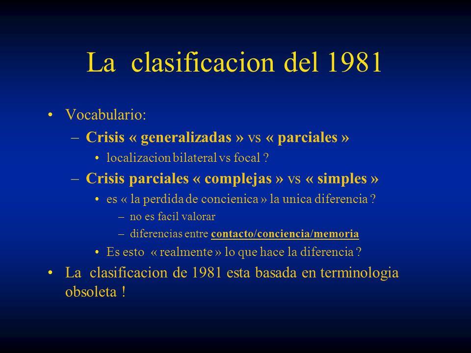 La clasificacion del 1981 Vocabulario: –Crisis « generalizadas » vs « parciales » localizacion bilateral vs focal ? –Crisis parciales « complejas » vs