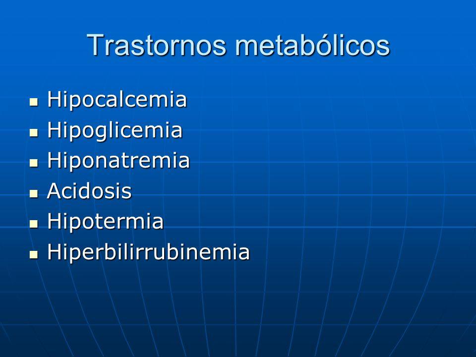 Trastornos metabólicos Hipocalcemia Hipocalcemia Hipoglicemia Hipoglicemia Hiponatremia Hiponatremia Acidosis Acidosis Hipotermia Hipotermia Hiperbili