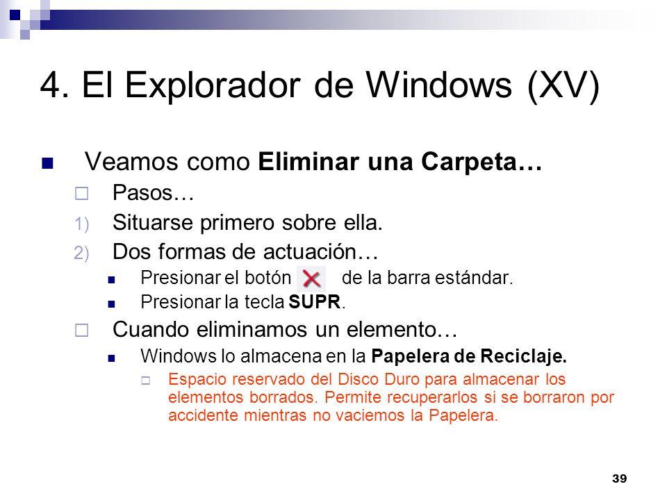 39 4. El Explorador de Windows (XV) Veamos como Eliminar una Carpeta… Pasos… 1) Situarse primero sobre ella. 2) Dos formas de actuación… Presionar el