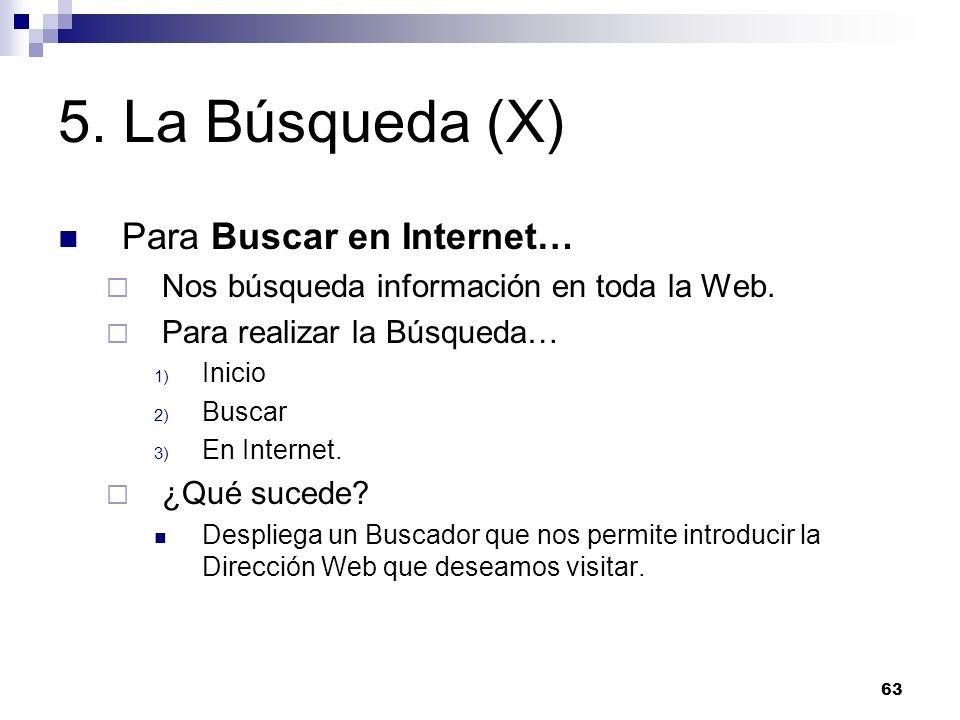 63 5. La Búsqueda (X) Para Buscar en Internet… Nos búsqueda información en toda la Web. Para realizar la Búsqueda… 1) Inicio 2) Buscar 3) En Internet.