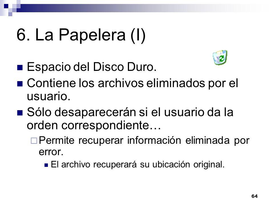64 6. La Papelera (I) Espacio del Disco Duro. Contiene los archivos eliminados por el usuario. Sólo desaparecerán si el usuario da la orden correspond