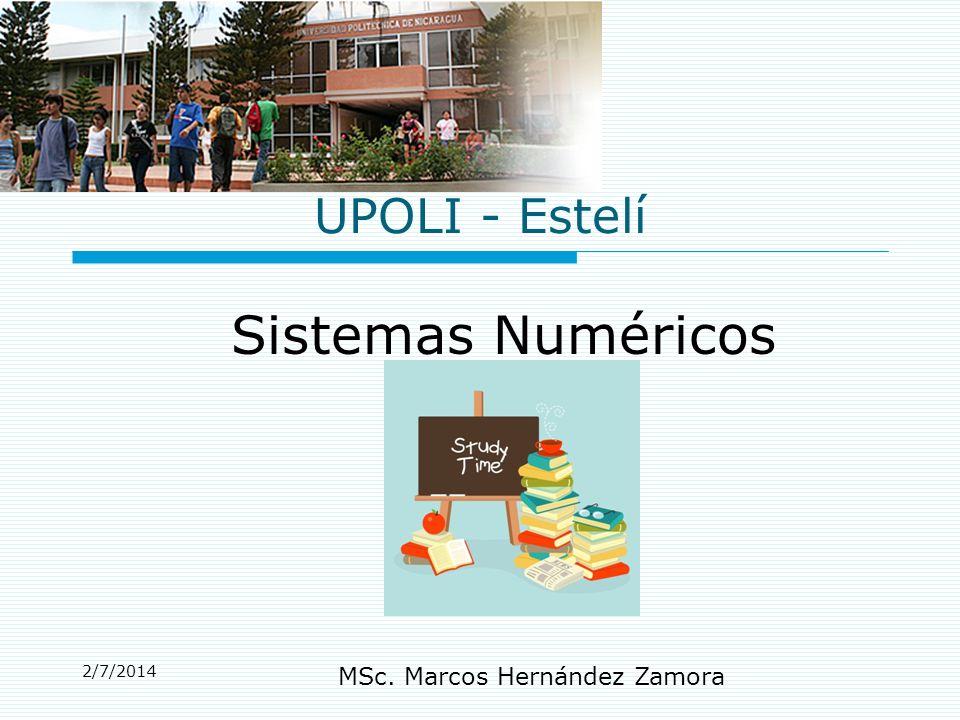 2/7/2014 MSc. Marcos Hernández Zamora UPOLI - Estelí Sistemas Numéricos