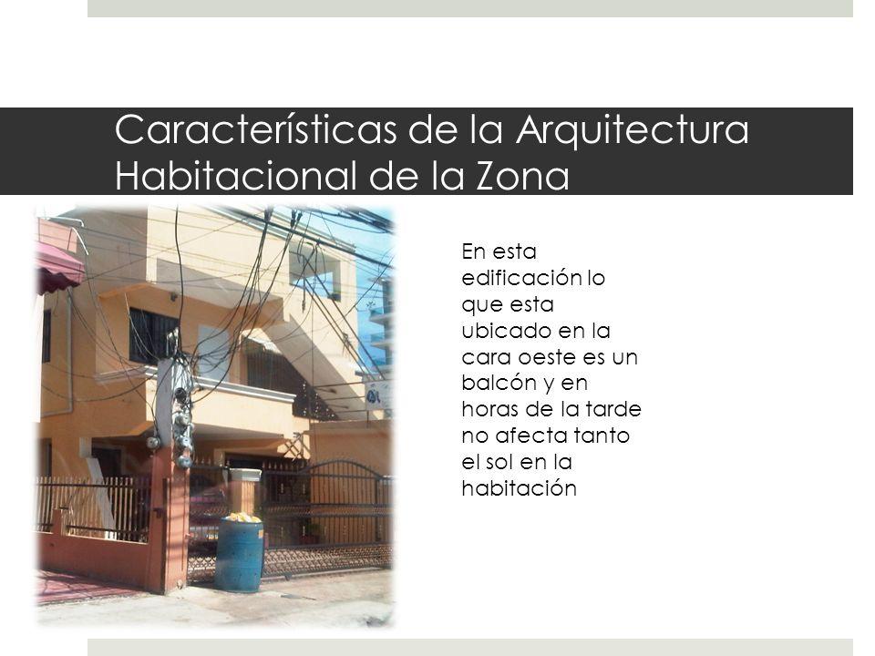 Características de la Arquitectura Habitacional de la Zona En esta edificación lo que esta ubicado en la cara oeste es un balcón y en horas de la tarde no afecta tanto el sol en la habitación