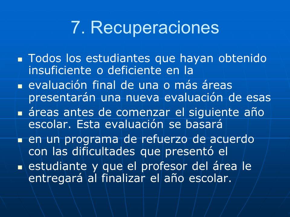 7. Recuperaciones Todos los estudiantes que hayan obtenido insuficiente o deficiente en la evaluación final de una o más áreas presentarán una nueva e