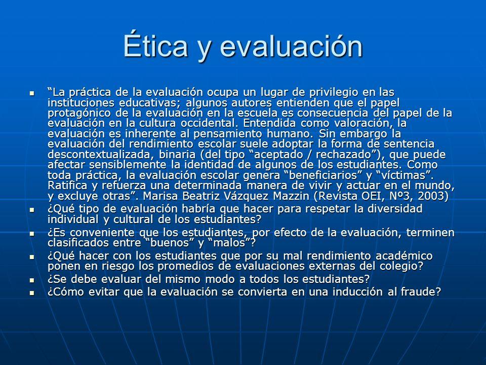 Ética y evaluación La práctica de la evaluación ocupa un lugar de privilegio en las instituciones educativas; algunos autores entienden que el papel p