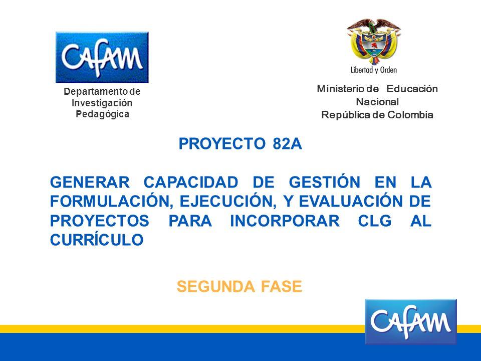 Departamento de Investigación Pedagógica Ministerio de Educación Nacional República de Colombia PROYECTO 82A GENERAR CAPACIDAD DE GESTIÓN EN LA FORMULACIÓN, EJECUCIÓN, Y EVALUACIÓN DE PROYECTOS PARA INCORPORAR CLG AL CURRÍCULO SEGUNDA FASE