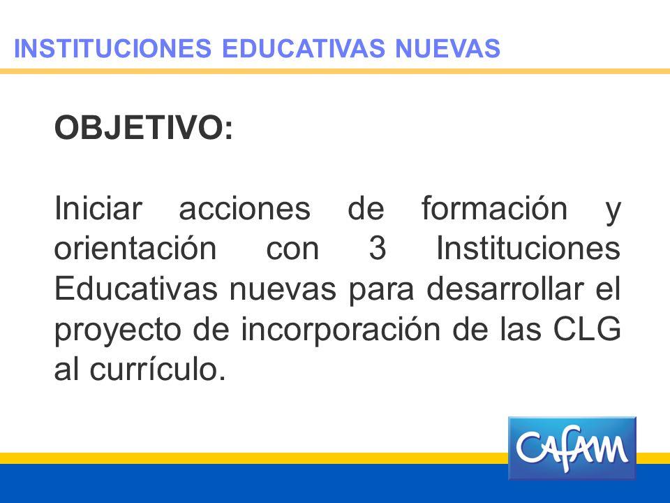INSTITUCIONES EDUCATIVAS NUEVAS OBJETIVO: Iniciar acciones de formación y orientación con 3 Instituciones Educativas nuevas para desarrollar el proyecto de incorporación de las CLG al currículo.