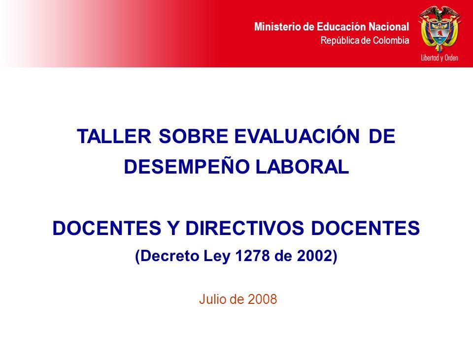 Ministerio de Educación Nacional República de Colombia TALLER SOBRE EVALUACIÓN DE DESEMPEÑO LABORAL DOCENTES Y DIRECTIVOS DOCENTES (Decreto Ley 1278 d