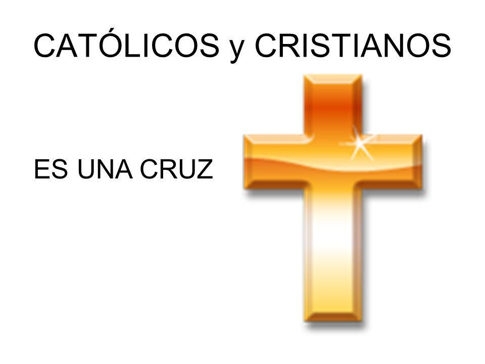 CATÓLICOS y CRISTIANOS ES UNA CRUZ