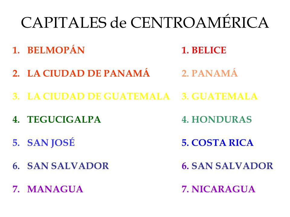 CAPITALES de CENTROAMÉRICA 1.BELMOPÁN 2.LA CIUDAD DE PANAMÁ 3.LA CIUDAD DE GUATEMALA 4.TEGUCIGALPA 5.SAN JOSÉ 6.SAN SALVADOR 7.MANAGUA 1. BELICE 2. PA