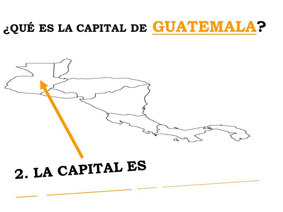 ¿QUÉ ES LA CAPITAL DE GUATEMALA? 2. LA CAPITAL ES LA CIUDAD de GUATEMALA