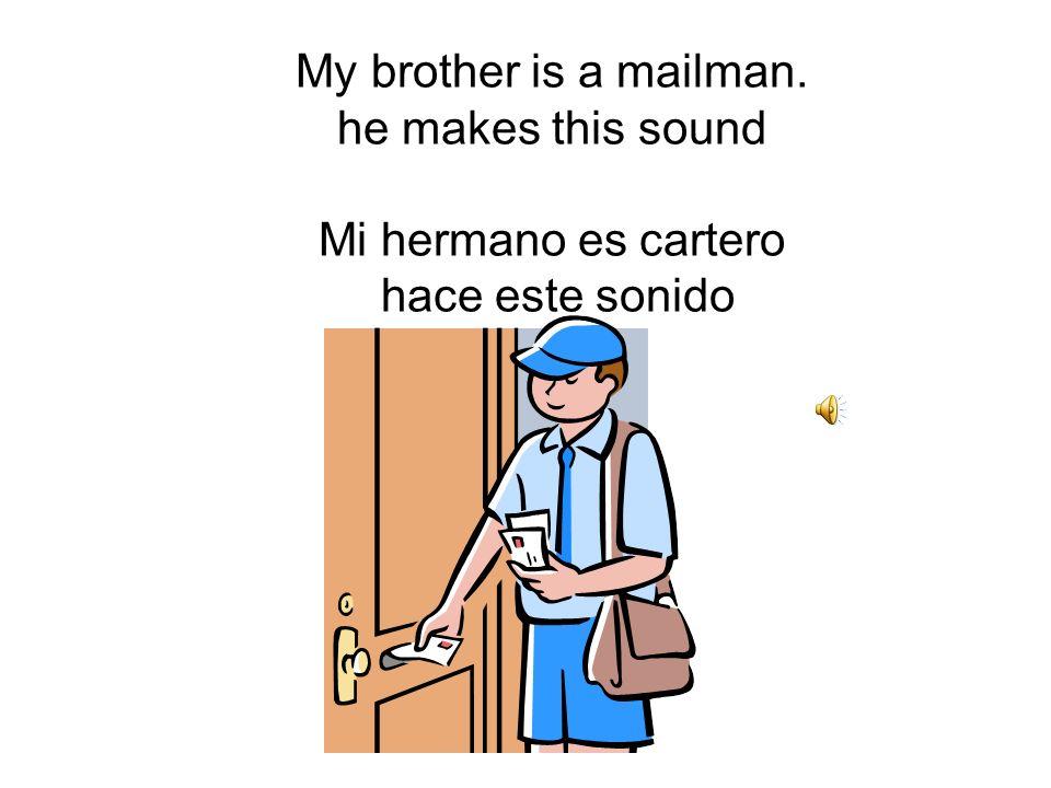 My brother is a mailman. he makes this sound Mi hermano es cartero hace este sonido