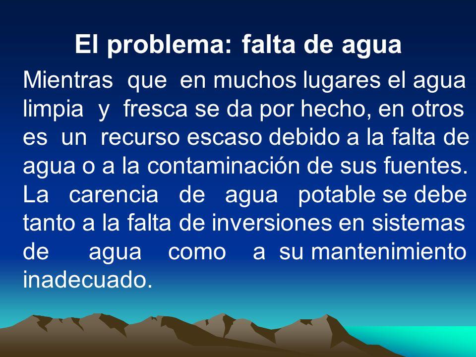 El problema: falta de agua Mientras que en muchos lugares el agua limpia y fresca se da por hecho, en otros es un recurso escaso debido a la falta de