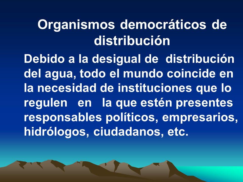 Organismos democráticos de distribución Debido a la desigual de distribución del agua, todo el mundo coincide en la necesidad de instituciones que lo
