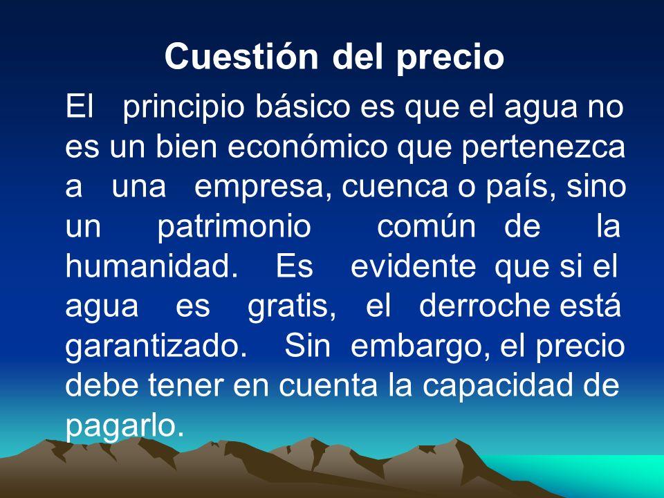 Cuestión del precio El principio básico es que el agua no es un bien económico que pertenezca a una empresa, cuenca o país, sino un patrimonio común d