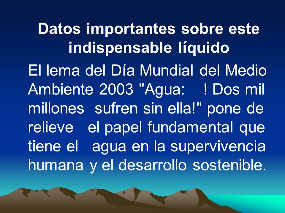 Datos importantes sobre este indispensable líquido El lema del Día Mundial del Medio Ambiente 2003