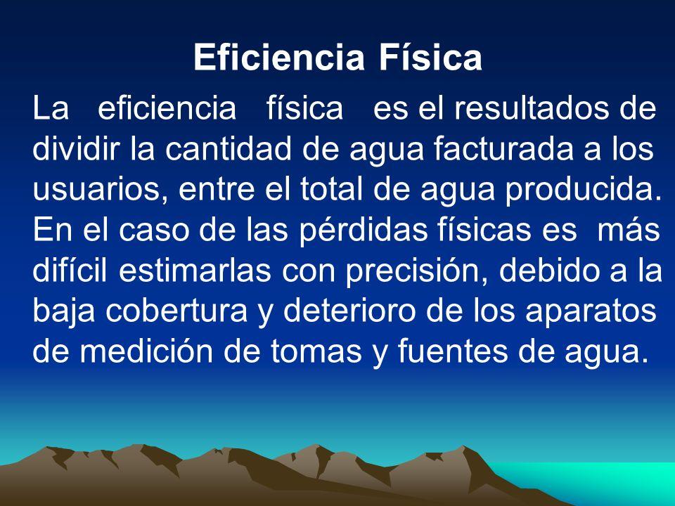 Eficiencia Física La eficiencia física es el resultados de dividir la cantidad de agua facturada a los usuarios, entre el total de agua producida. En