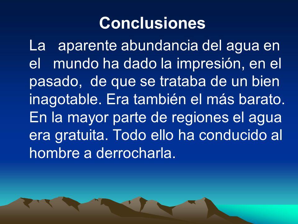 Conclusiones La aparente abundancia del agua en el mundo ha dado la impresión, en el pasado, de que se trataba de un bien inagotable. Era también el m