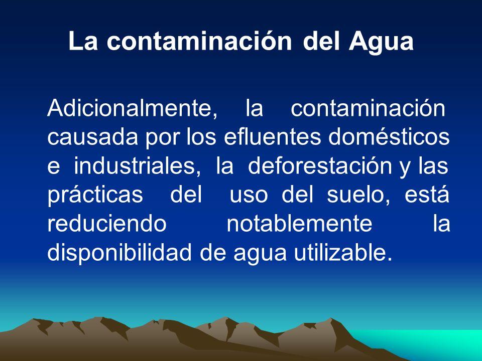 La contaminación del Agua Adicionalmente, la contaminación causada por los efluentes domésticos e industriales, la deforestación y las prácticas del u