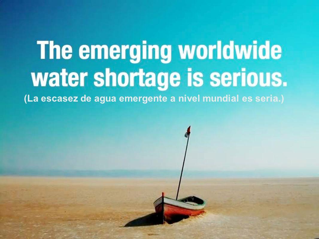 (La escasez de agua emergente a nivel mundial es seria.)