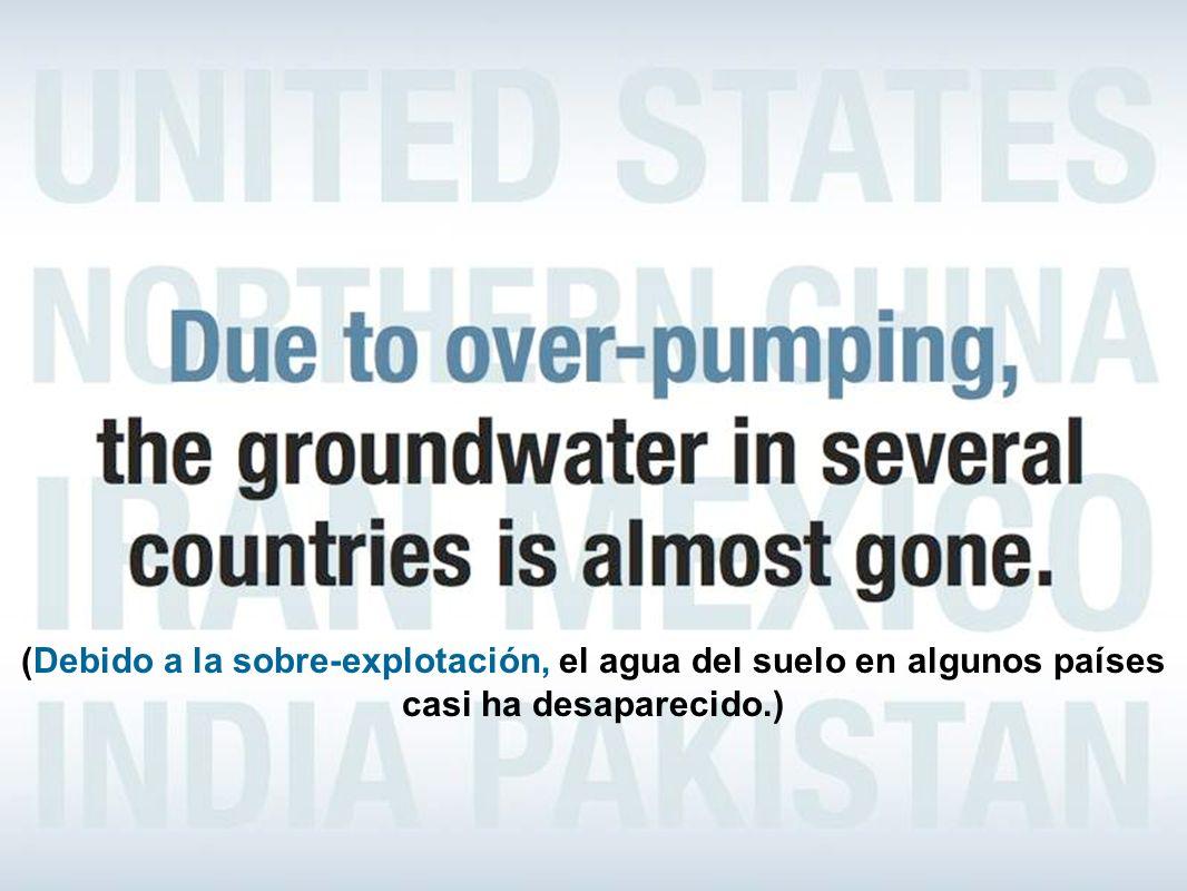 (Debido a la sobre-explotación, el agua del suelo en algunos países casi ha desaparecido.)
