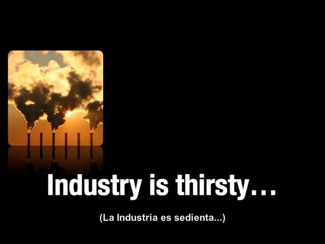 (La Industria es sedienta...)
