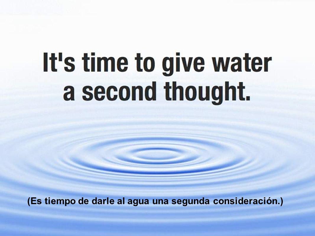 (Es tiempo de darle al agua una segunda consideración.)