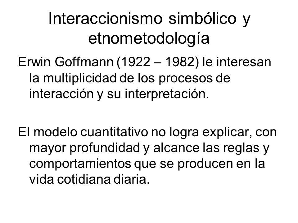 Interaccionismo simbólico y etnometodología Erwin Goffmann (1922 – 1982) le interesan la multiplicidad de los procesos de interacción y su interpretac