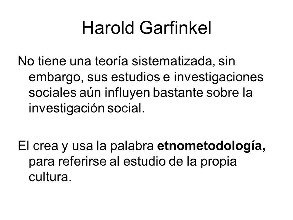 Harold Garfinkel No tiene una teoría sistematizada, sin embargo, sus estudios e investigaciones sociales aún influyen bastante sobre la investigación