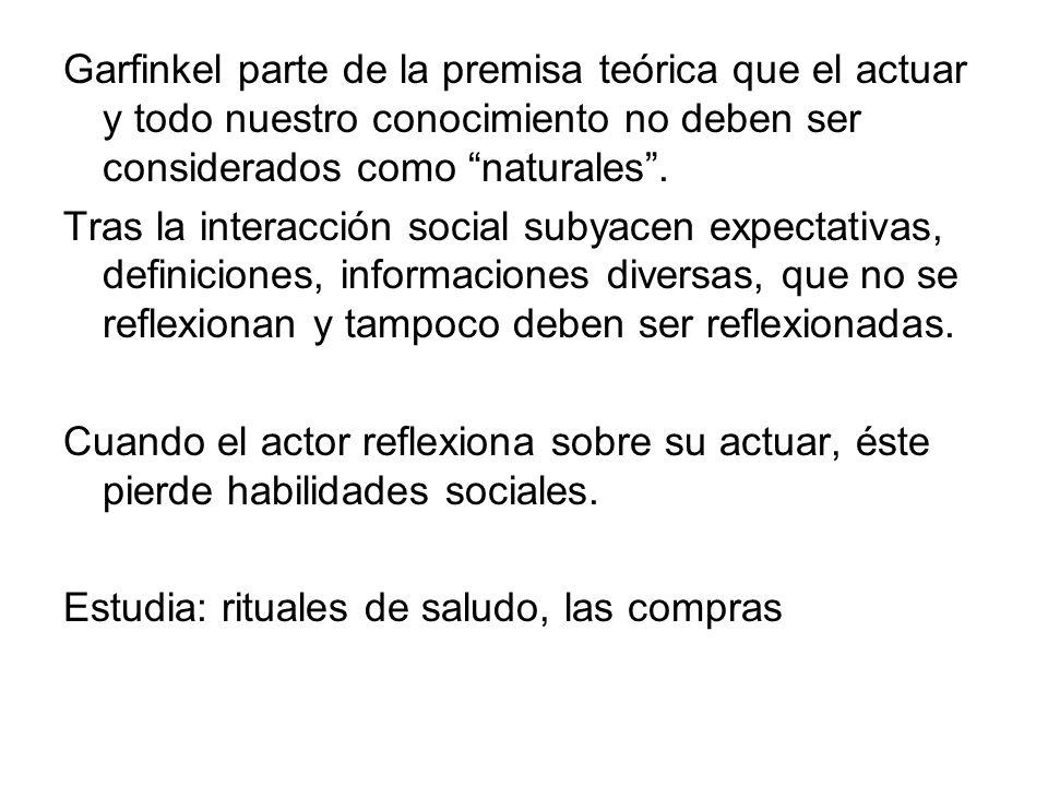 Garfinkel parte de la premisa teórica que el actuar y todo nuestro conocimiento no deben ser considerados como naturales. Tras la interacción social s