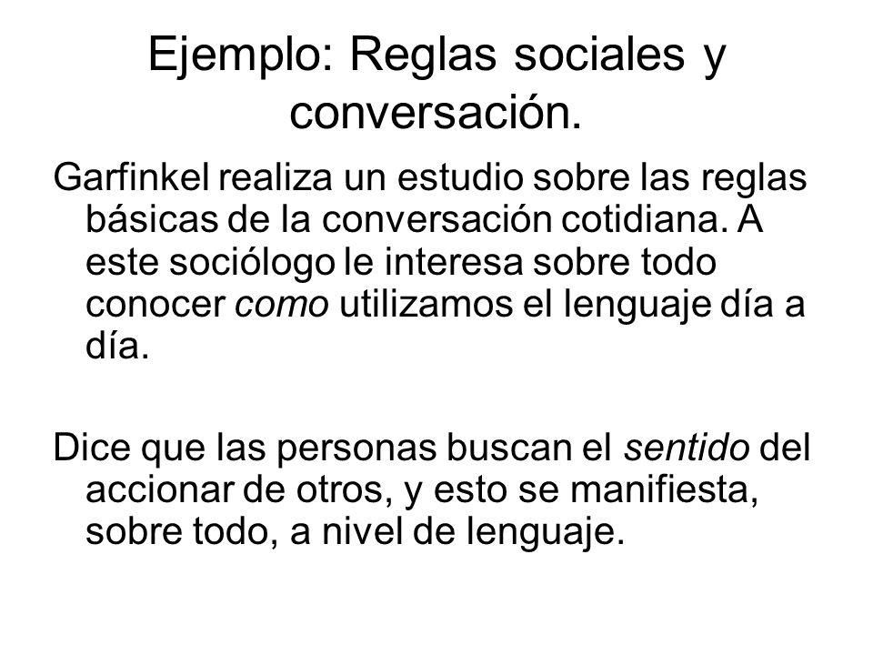 Ejemplo: Reglas sociales y conversación. Garfinkel realiza un estudio sobre las reglas básicas de la conversación cotidiana. A este sociólogo le inter