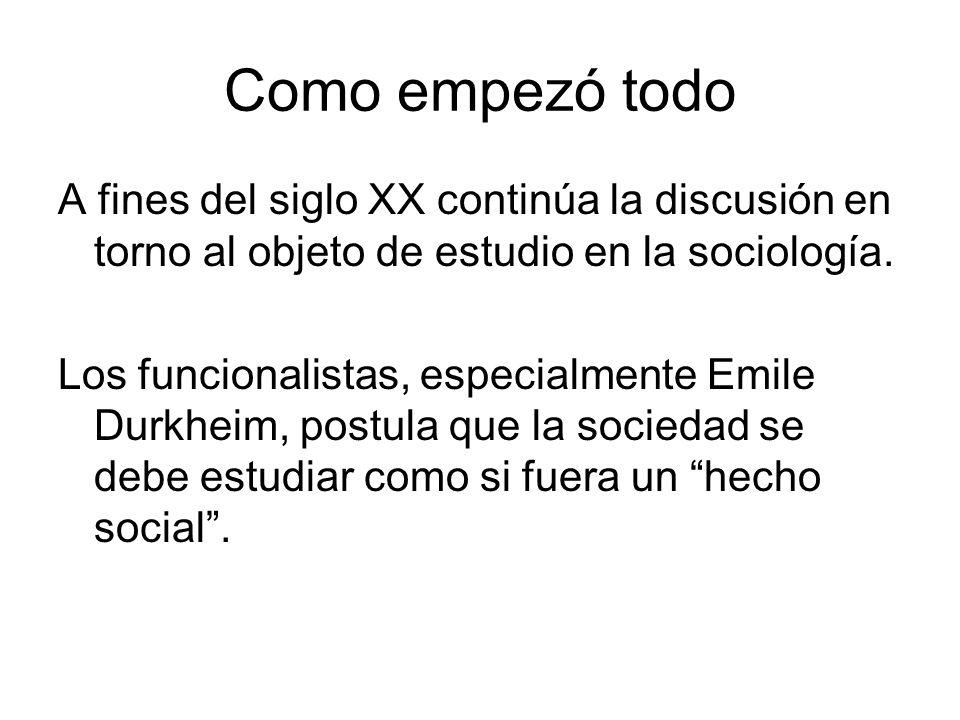 Como empezó todo A fines del siglo XX continúa la discusión en torno al objeto de estudio en la sociología. Los funcionalistas, especialmente Emile Du