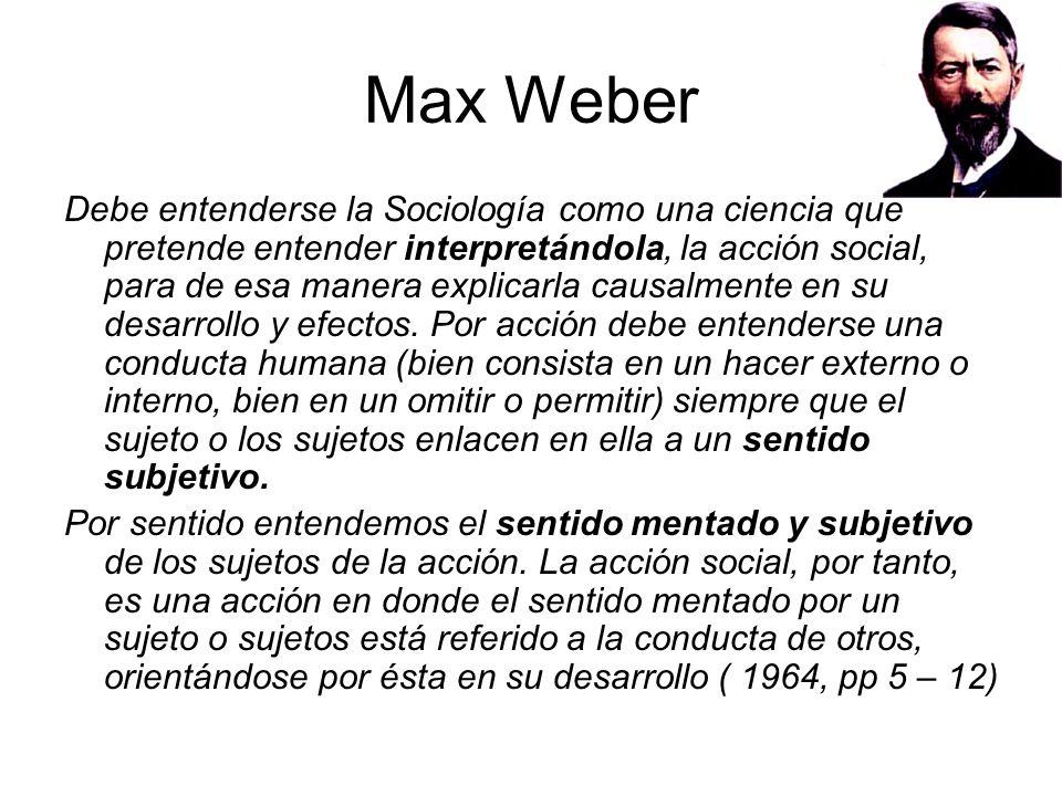Max Weber Debe entenderse la Sociología como una ciencia que pretende entender interpretándola, la acción social, para de esa manera explicarla causal