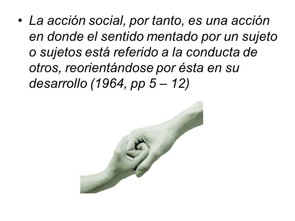 La acción social, por tanto, es una acción en donde el sentido mentado por un sujeto o sujetos está referido a la conducta de otros, reorientándose po