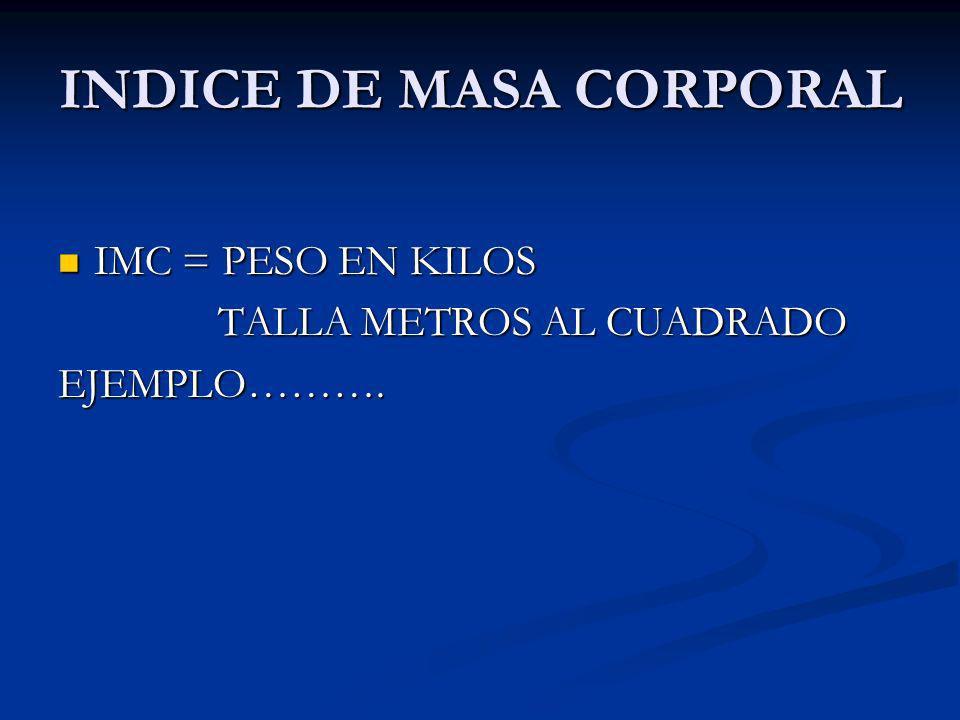 INDICE DE MASA CORPORAL IMC = PESO EN KILOS IMC = PESO EN KILOS TALLA METROS AL CUADRADO TALLA METROS AL CUADRADOEJEMPLO……….