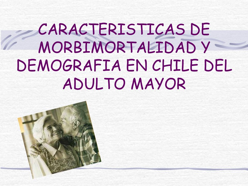 CARACTERISTICAS DE MORBIMORTALIDAD Y DEMOGRAFIA EN CHILE DEL ADULTO MAYOR