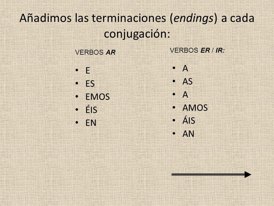 Añadimos las terminaciones (endings) a cada conjugación: E ES EMOS ÉIS EN A AS A AMOS ÁIS AN VERBOS AR VERBOS ER / IR:
