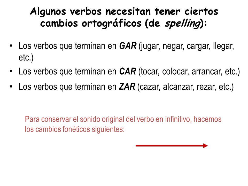 Algunos verbos necesitan tener ciertos cambios ortográficos (de spelling): Los verbos que terminan en GAR (jugar, negar, cargar, llegar, etc.) Los verbos que terminan en CAR (tocar, colocar, arrancar, etc.) Los verbos que terminan en ZAR (cazar, alcanzar, rezar, etc.) Para conservar el sonido original del verbo en infinitivo, hacemos los cambios fonéticos siguientes: