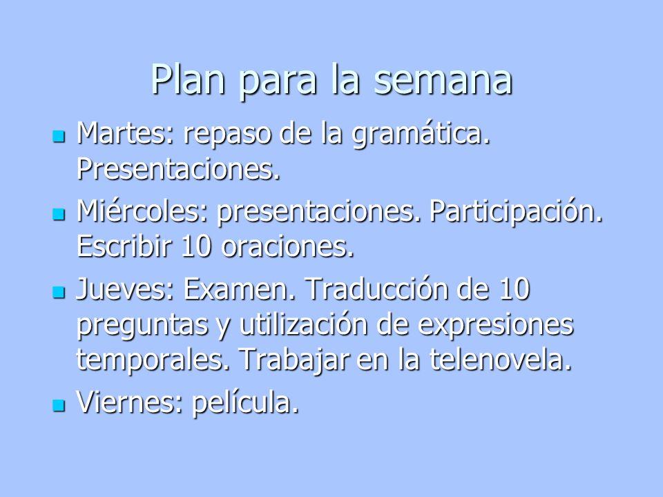 Plan para la semana Martes: repaso de la gramática. Presentaciones. Martes: repaso de la gramática. Presentaciones. Miércoles: presentaciones. Partici