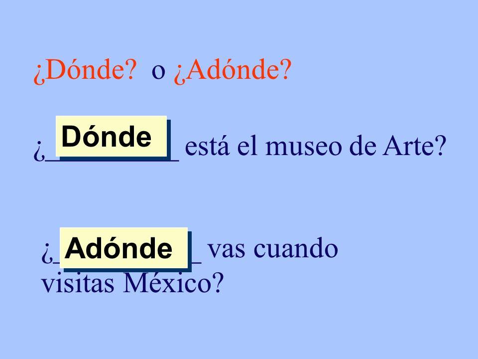 ¿Dónde? o ¿Adónde? ¿_________ está el museo de Arte? Dónde ¿__________ vas cuando visitas México? Adónde
