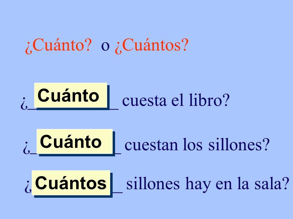 ¿Cuánto? o ¿Cuántos? ¿__________ cuesta el libro? Cuánto ¿__________ cuestan los sillones? Cuánto ¿__________ sillones hay en la sala? Cuántos
