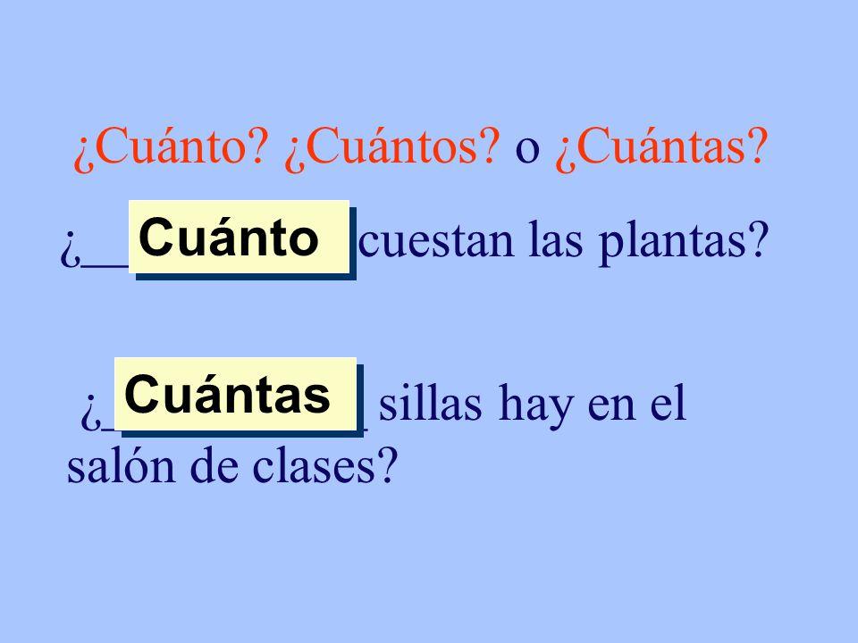 ¿Cuánto? ¿Cuántos? o ¿Cuántas? ¿__________ cuestan las plantas? Cuánto ¿__________ sillas hay en el salón de clases? Cuántas
