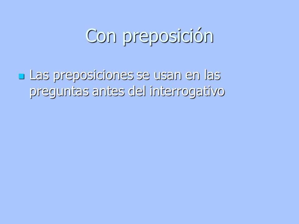 Con preposición Las preposiciones se usan en las preguntas antes del interrogativo Las preposiciones se usan en las preguntas antes del interrogativo